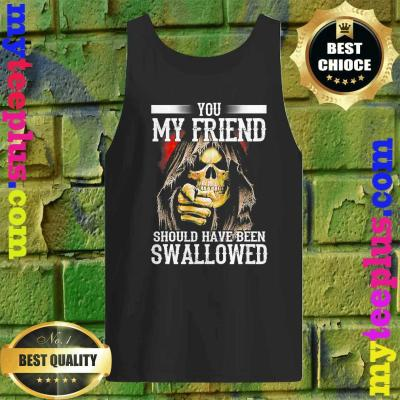 best You My Friend Should Have Been Swallowed Skull Tank top