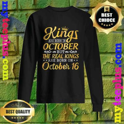 Kings Are Born In October Real Kings Are Born On October 16 Sweatshirt