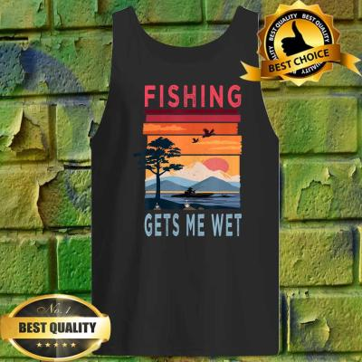 Fishing Gets Me Wet Funny Angler Angling Fishing Lovers Gift Tank top