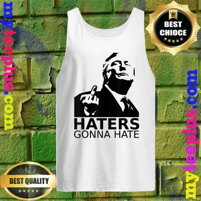 Funny Haters Gonna Hate President Donald Trump Middle Finger tank top