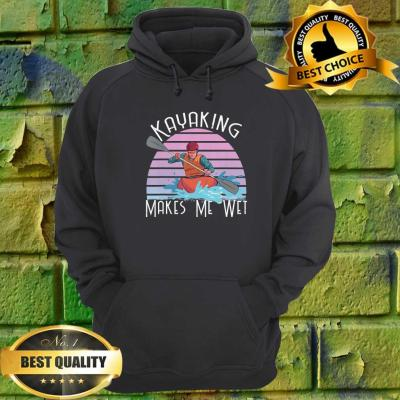 Kayaking Makes Me Wet with a person in a kayaking Boat Gift hoodie