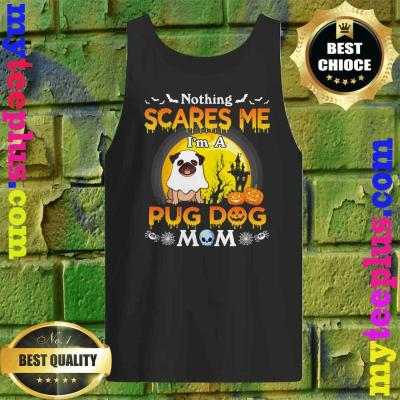 Nothing Scares Me I'm A Pug Dog Mom Happy Halloween Day Tank top