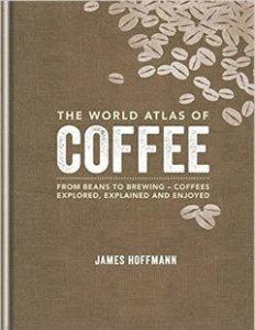 The World Atlas of Coffee From beans to brewing - coffees explored explained and enjoyed