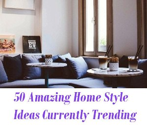 Home Style Ideas Currently Trending