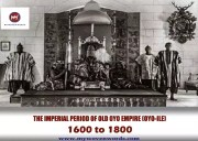 THE IMPERIAL PERIOD OF OLD OYO EMPIRE (OYO-ILE) - 1600 to 1800