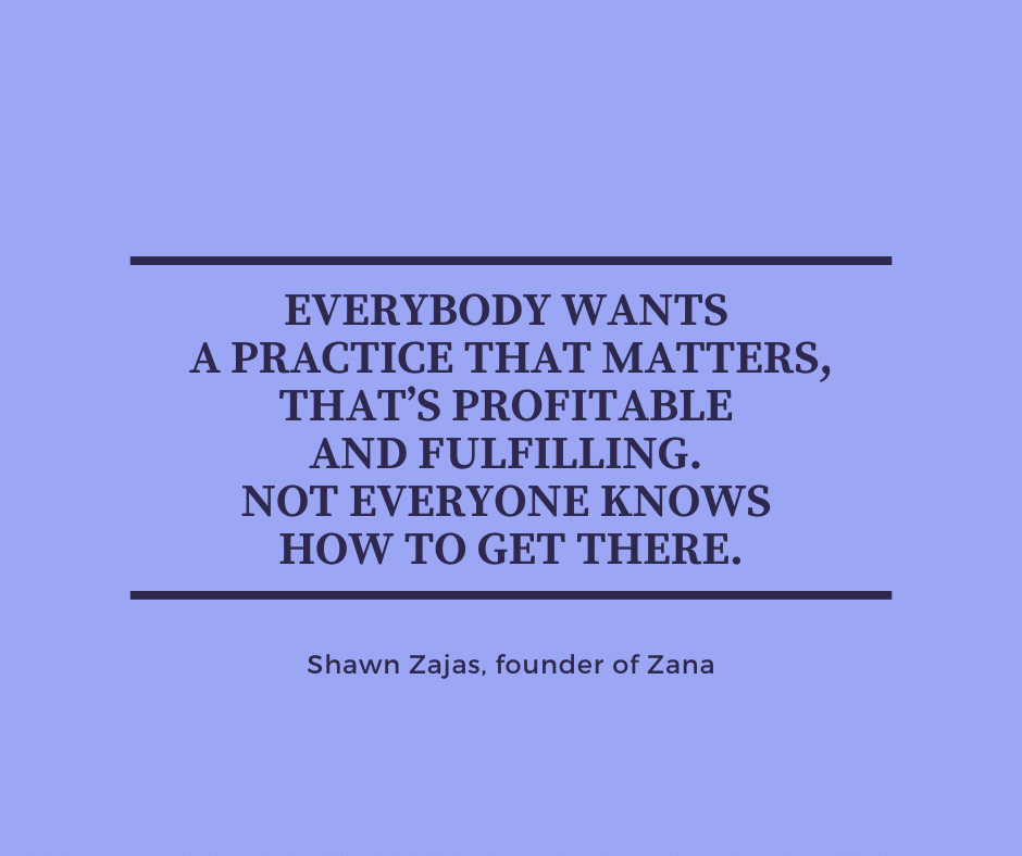 Inspirational Quote for Dentists by Shawn Zajas, Founder of Zana, with black text and blue background that says everybody wants a practice that matters, that's profitable and fulfilling. Not everyone knows how to get there.