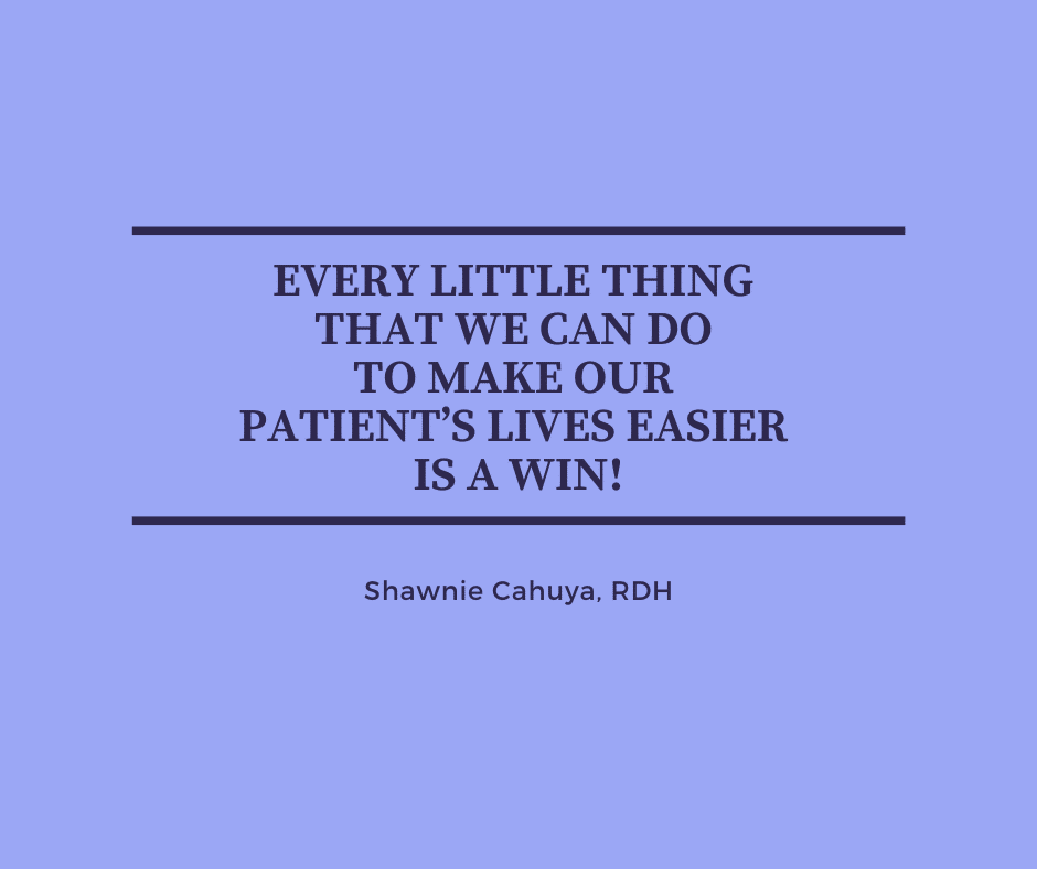 Inspirational Quote for Dentists by Shawnie Cahuya, RDH with black text and blue background that says every little thing that we can do to make our patient's lives easier is a win!