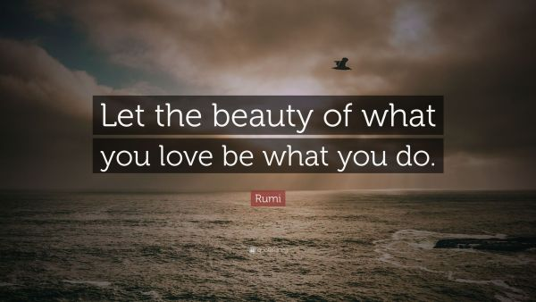 Let the beauty of what you love be what you do - Rumi