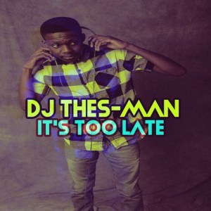 DJ Thes Man – Its Too Late EP - DJ Thes-Man – Its Too Late (Full EP Download)