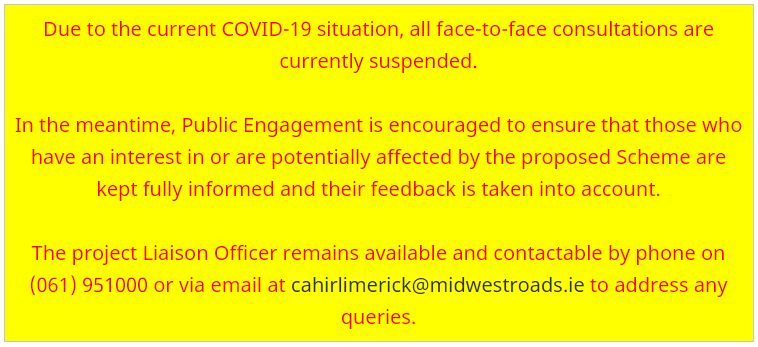 Due to the current COVID-19 situation, all face-to-face consultations are currently suspended. In the meantime, Public Engagement is encouraged to ensure that those who have an interest in or are potentially affected by the proposed Scheme are kept fully informed and their feedback is taken into account. The project Liaison Officer remains available and contactable by phone on 061 951000 or via email at cahirlimerick@midwestroads.ie to address any queries.