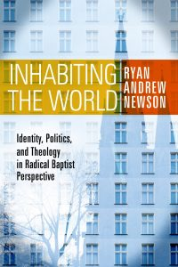 Inhabiting the World: Identity, Politics, and Theology in Radical Baptist Perspective by Ryan Andrew Newson, Cover