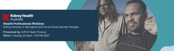 banner text'Kidney Health Australia Health Professional Webinar Kidney Disease in Aboriginal & Torres Strait Islander Peoples Presented y: A/Prof Mark Thomas When: Tuesday 20 April, 7.00 PM AEST; image of two Aboriginal men against outback setting