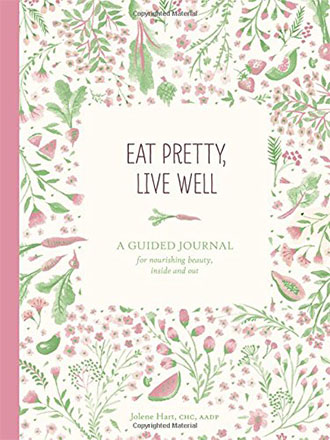 Eat Pretty Live Well: A Guided Journal for Nourishing Beauty, Inside and Out by Jolene Hart