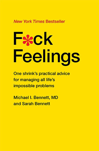 F*ck Feelings: One Shrink's Practical Advice for Managing All Life's Impossible Problems by Michael Bennett MD