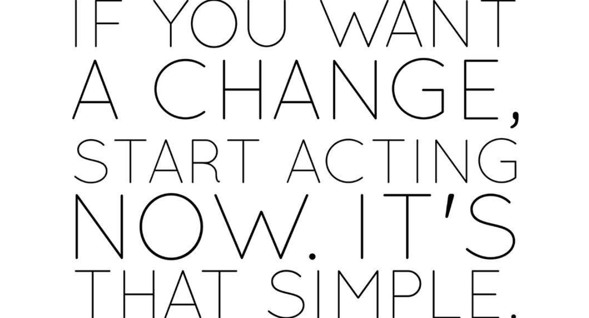 TAKE ACTION. No change is possible without action.