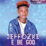 MUSIC: Jeffozki – E Be God (@iamJeffozki)