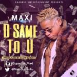 MUSIC: MAXI – D SAME TO U