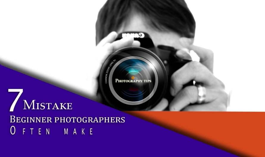 Beginner Photographers: 7 Mistake You Often Make