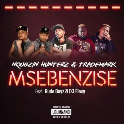 Nqubzin Hunterz & Trademark ft. RudeBoyz & DJ Flexy - Msebenzise Mp3 Audio Download