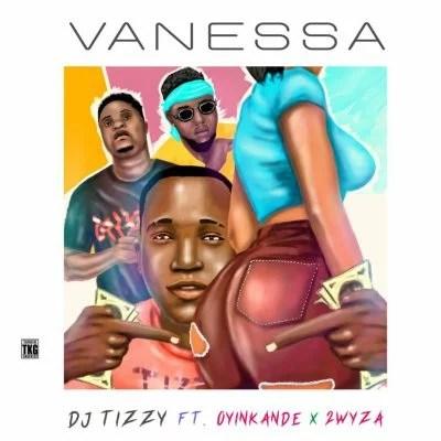 Dj Tizzy Ft. Oyinkanade, Tuwyza - Vanessa Mp3 Audio Download