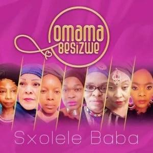 Omama Besizwe - Sxolele Baba Ft. Nomcebo Zikode, Deborah Fraser, Yvonne Chaka Chaka, Vicky Vilakazi, Thabile Myeni