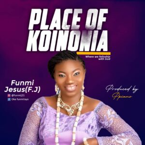 [Powerful Song] Download PLACE OF KOINONIA by Funmi Jesus 1