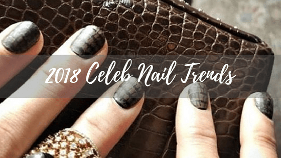 2018 Celebrity Manicure Trends to STEAL!