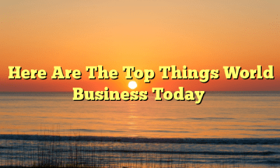 Here Are The Top Things World Business Today