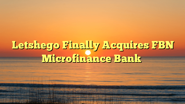 Letshego Finally Acquires FBN Microfinance Bank
