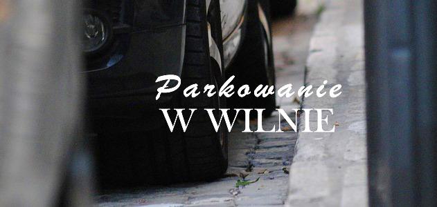 Parkowanie w Wilnie czyli gdzie parkować by nie zbankrutować?