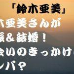 鈴木亜美結婚&妊娠!出会いのきっかけはナンパ?スピード離婚必至?