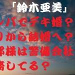 鈴木亜美の結婚相手は剣道とナンパの達人?塩顔イケメンを逆ナンか?