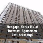 Mengapa Harus Mulai Investasi Apartemen Dari Sekarang?