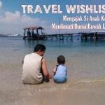 Travel Wishlist : Mengajak Si Kecil Menikmati Dunia Bawah Laut