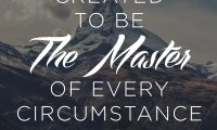 You were created to be the Master of every cicumstance