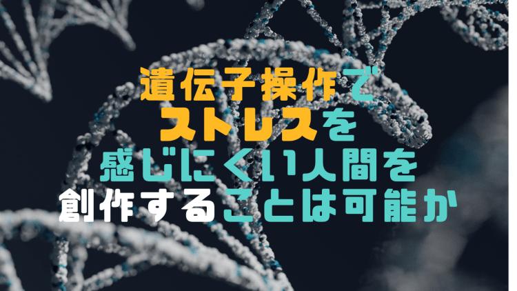 遺伝子操作でストレスを感じにくい人間を創作することは可能か否か