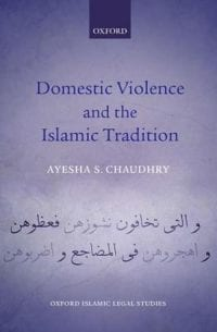 Domestic Violence and the Islamic Tradition Ethics, Law, and the Muslim Discourse on Gender