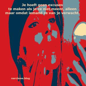 narcisme.blog Je hoeft geen excuses te maken als je ze niet meent alleen maar omdat iemand ze van je verwacht