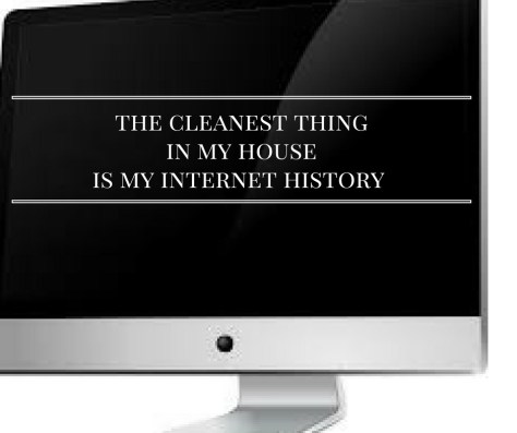 the-cleanest-thingin-my-houseis-my-internet-history