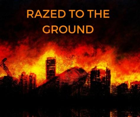 RAZED TO THE GROUND
