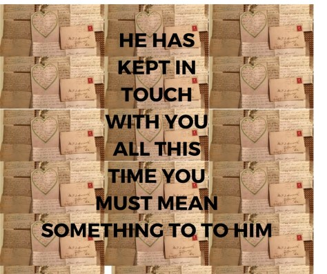HE HASKEPT INTOUCHWITH YOUALL THISTIME YOUMUST MEANSOMETHING TO TO HIM