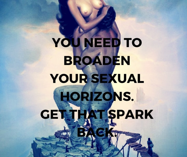 YOU NEED TOBROADENYOUR SEXUALHORIZONS.GET THAT SPARKBACK.