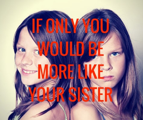 IF ONLY YOUWOULD BEMORE LIKEYOUR SISTER
