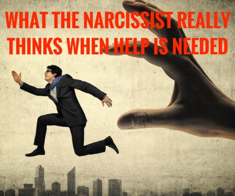 WHAT THE NARCISSIST REALLYTHINKS WHEN HELP IS NEEDED