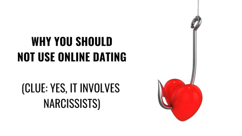 WHY YOU SHOULD NOT USE ONLINE DATING (CLUE_ YES, IT INVOLVES NARCISSISTS)