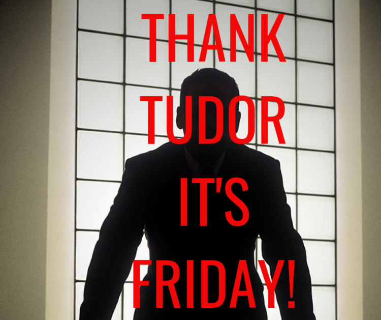 THANK TUDOR IT'S FRIDAY!