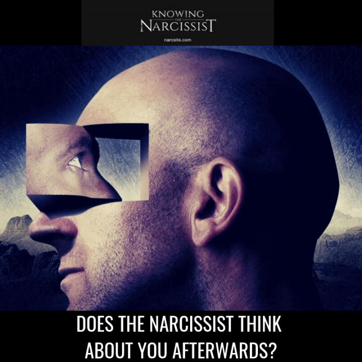 DOES THE NARCISSIST THINK ABOUT YOU AFTERWARDS?