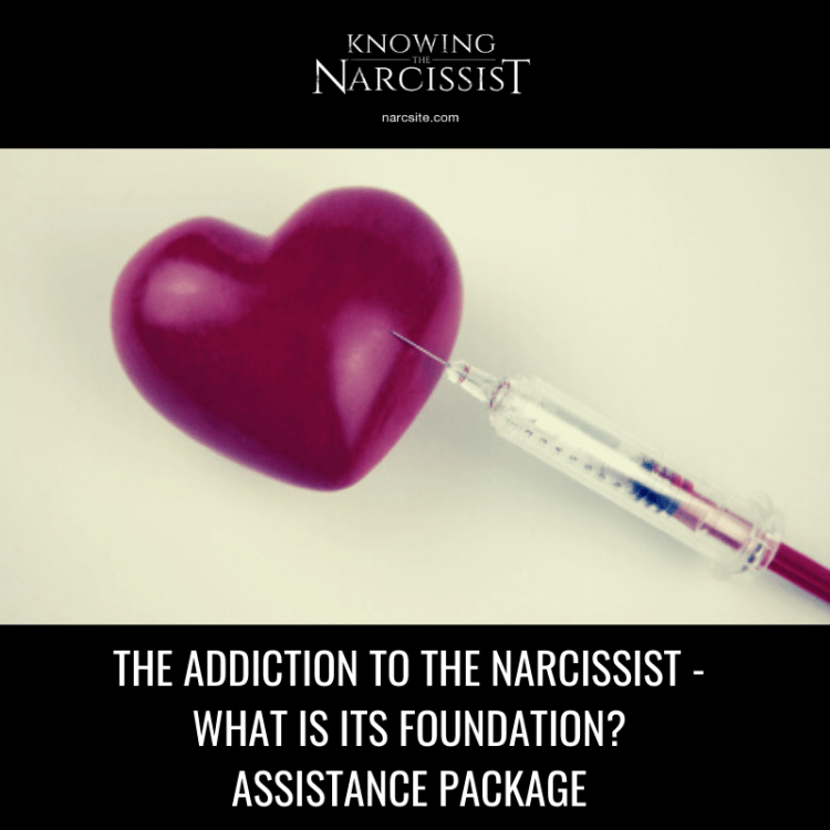 THE ADDICTION TO THE NARCISSIST - WHAT IS ITS FOUNDATION? ASSISTANCE PACKAGE