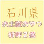 石川県への出張で会社の女子から喜ばれる「お土産おやつ」2選