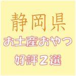 静岡出張のお土産で会社女子に喜ばれるおやつ菓子2選